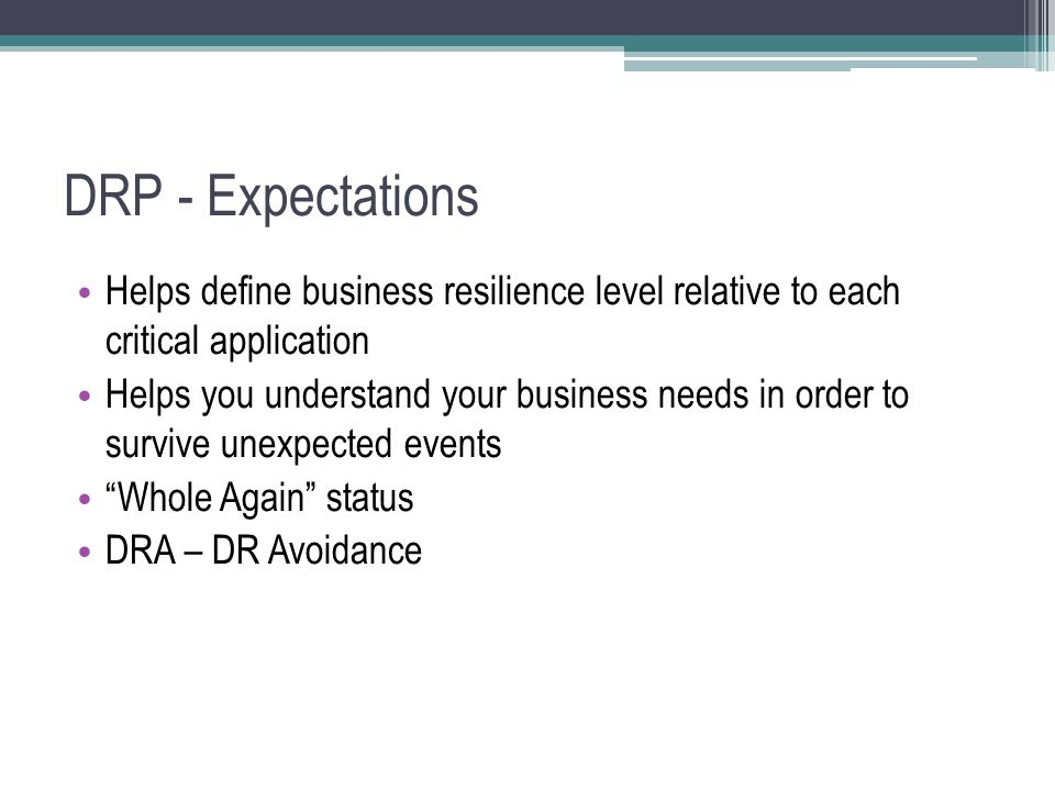 DRP - Expectations Helps define business resilience level relative to each critical application Helps you understand your business needs in order to survive unexpected events Whole Again status DRA – DR Avoidance