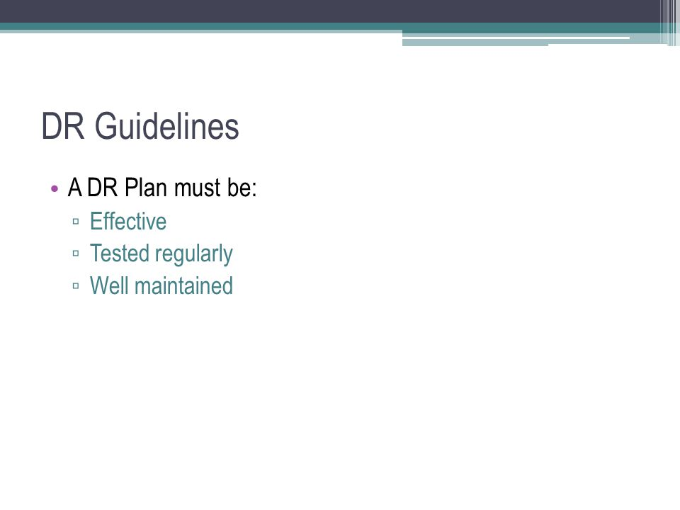 DR Guidelines A DR Plan must be: Effective Tested regularly Well maintained