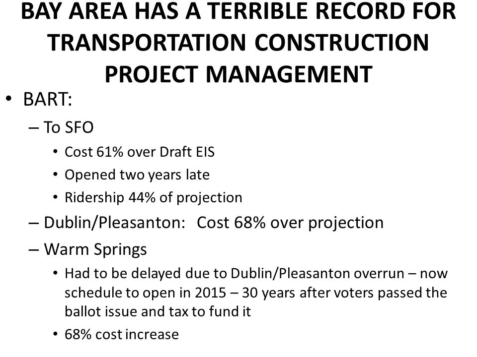 BAY AREA HAS A TERRIBLE RECORD FOR TRANSPORTATION CONSTRUCTION PROJECT MANAGEMENT BART: – To SFO Cost 61% over Draft EIS Opened two years late Ridersh