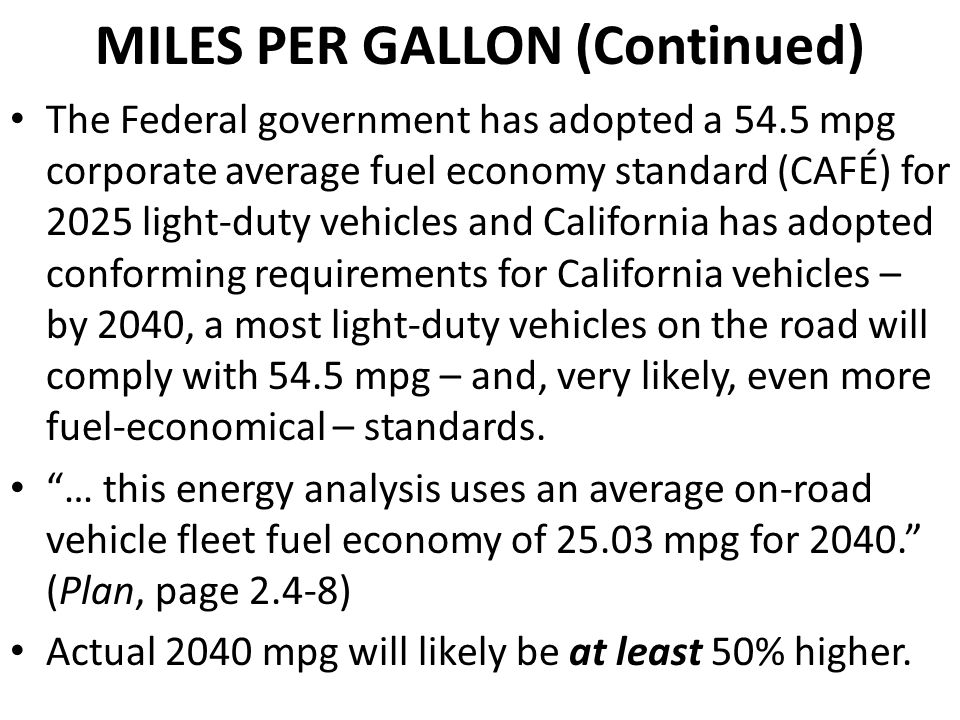 MILES PER GALLON (Continued) The Federal government has adopted a 54.5 mpg corporate average fuel economy standard (CAFÉ) for 2025 light-duty vehicles and California has adopted conforming requirements for California vehicles – by 2040, a most light-duty vehicles on the road will comply with 54.5 mpg – and, very likely, even more fuel-economical – standards.
