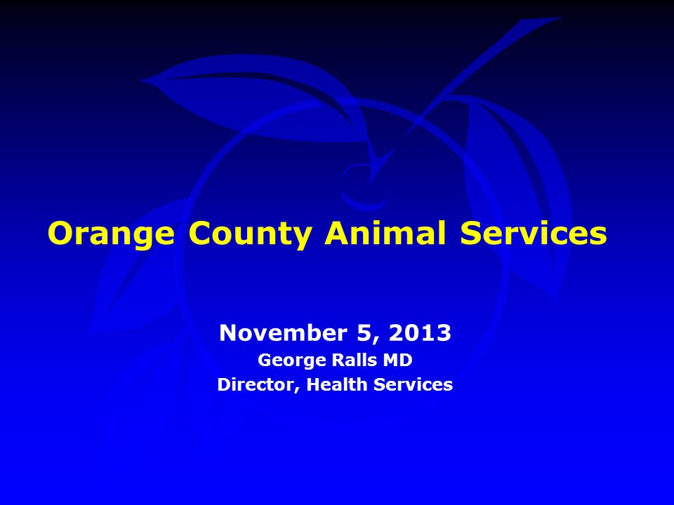 Orange County Animal Services November 5, 2013 George Ralls MD Director, Health Services