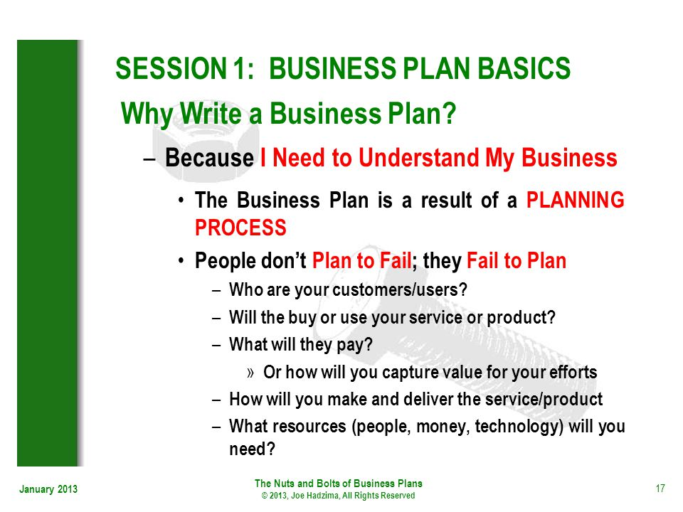 January 2013 17 SESSION 1: BUSINESS PLAN BASICS The Business Plan is a result of a PLANNING PROCESS People dont Plan to Fail; they Fail to Plan – Who