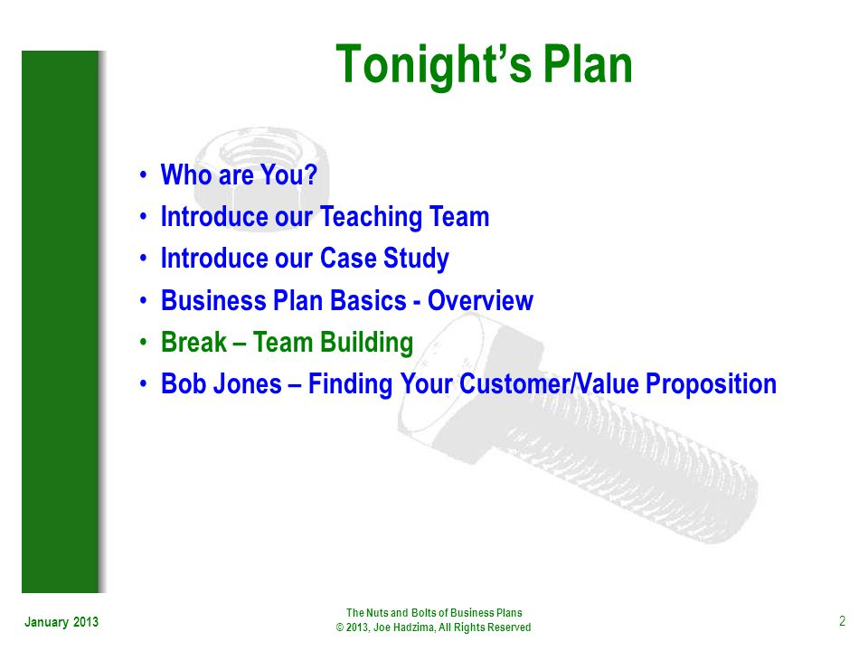 Tonights Plan January 2013 The Nuts and Bolts of Business Plans © 2013, Joe Hadzima, All Rights Reserved 2 Who are You? Introduce our Teaching Team In