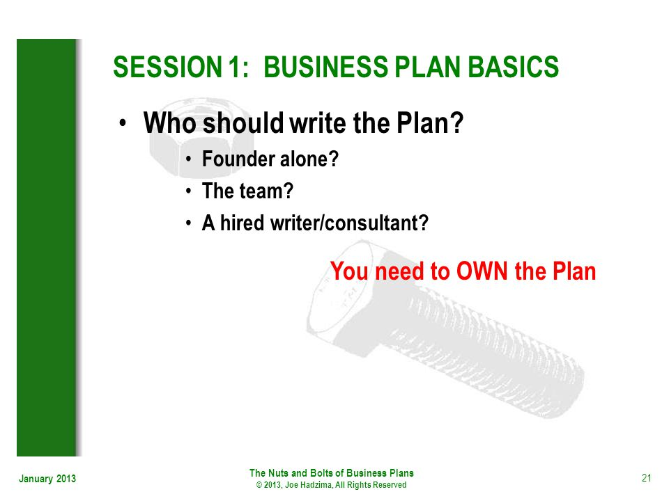 January 2013 21 SESSION 1: BUSINESS PLAN BASICS Who should write the Plan? Founder alone? The team? A hired writer/consultant? You need to OWN the Pla
