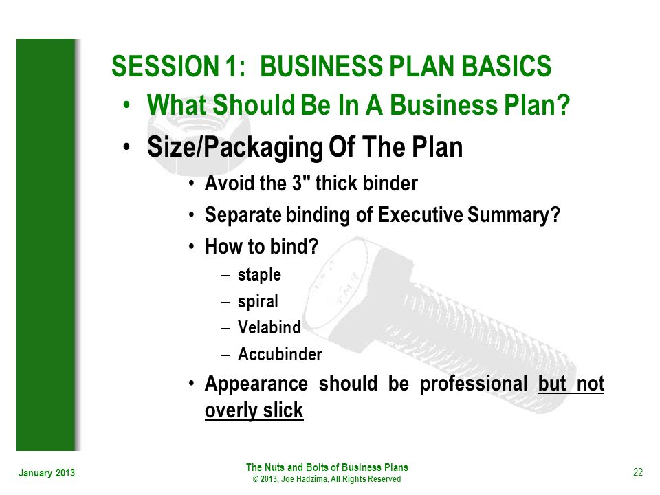 January 2013 22 SESSION 1: BUSINESS PLAN BASICS What Should Be In A Business Plan? Size/Packaging Of The Plan Avoid the 3