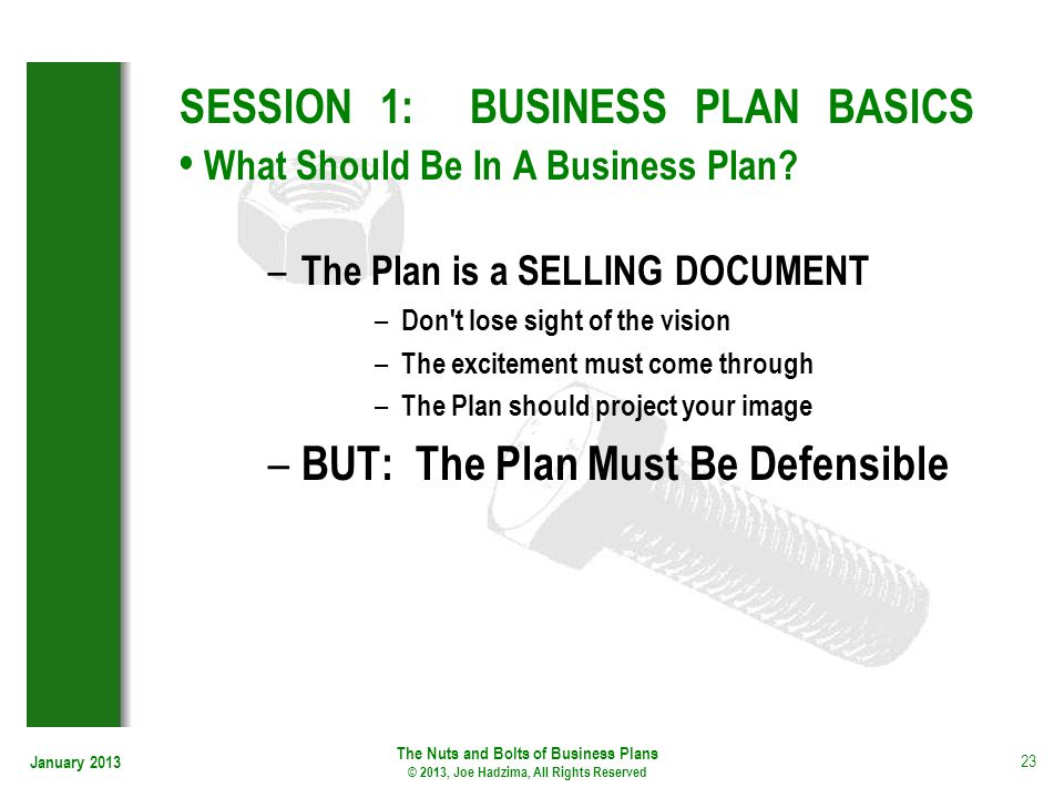 January 2013 23 SESSION 1: BUSINESS PLAN BASICS What Should Be In A Business Plan? – The Plan is a SELLING DOCUMENT – Don't lose sight of the vision –