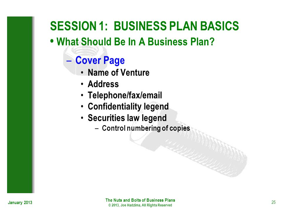 January 2013 25 SESSION 1: BUSINESS PLAN BASICS What Should Be In A Business Plan? – Cover Page Name of Venture Address Telephone/fax/email Confidenti