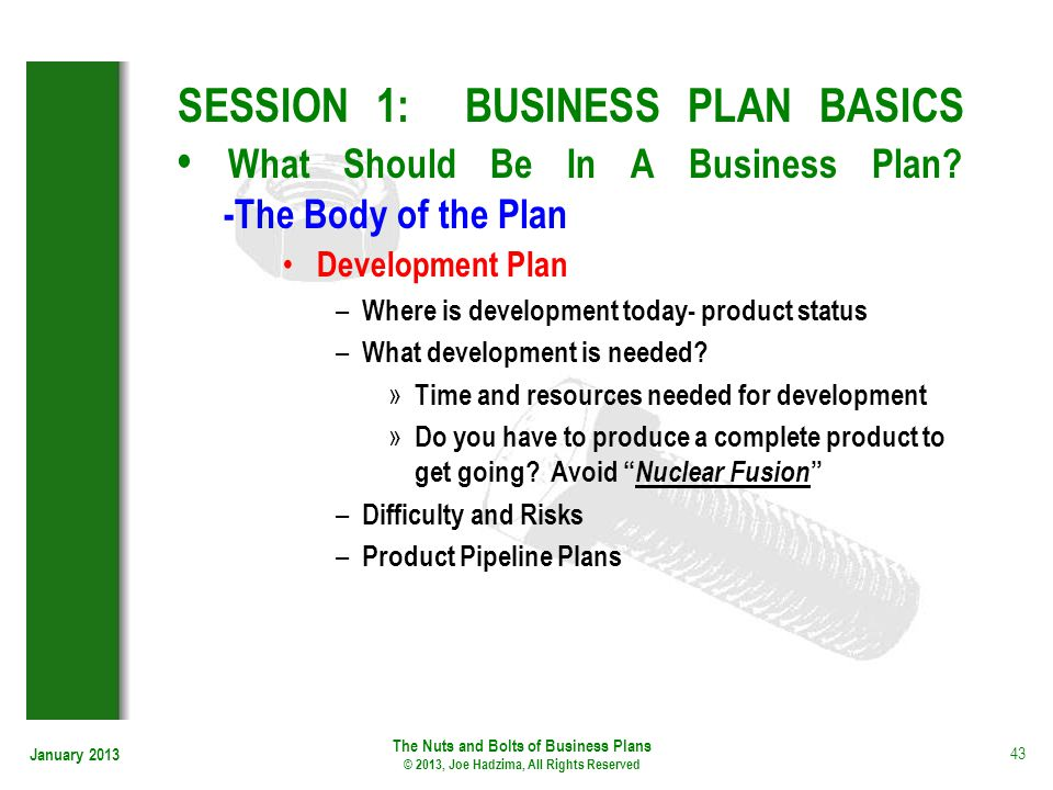 January 2013 43 SESSION 1: BUSINESS PLAN BASICS What Should Be In A Business Plan? -The Body of the Plan Development Plan – Where is development today