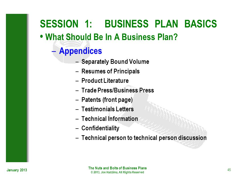 January 2013 45 SESSION 1: BUSINESS PLAN BASICS What Should Be In A Business Plan? – Appendices – Separately Bound Volume – Resumes of Principals – Pr