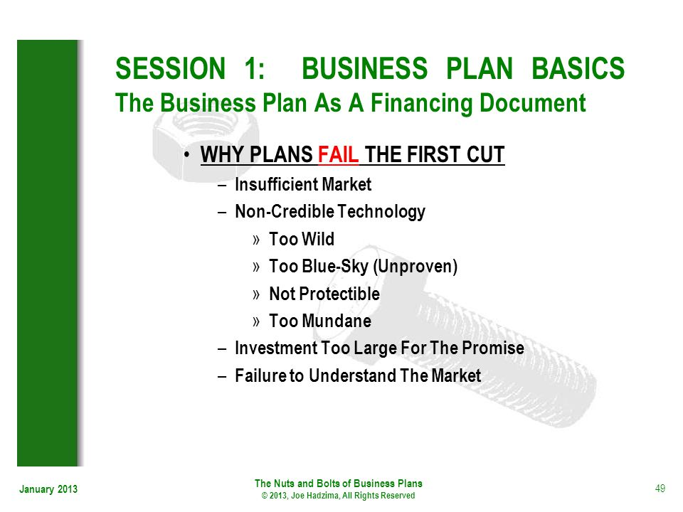 January 2013 49 SESSION 1: BUSINESS PLAN BASICS The Business Plan As A Financing Document WHY PLANS FAIL THE FIRST CUT – Insufficient Market – Non-Cre
