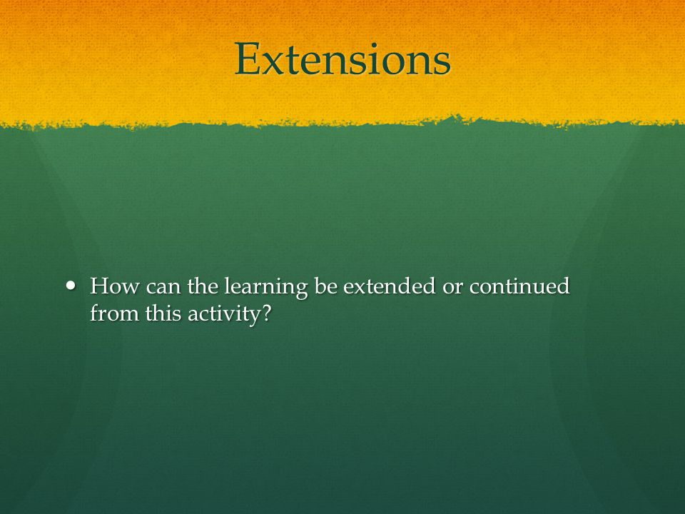 Extensions How can the learning be extended or continued from this activity.