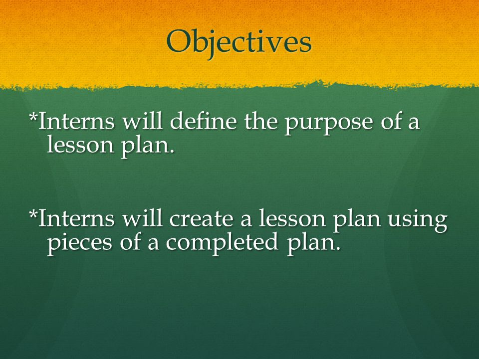Objectives *Interns will define the purpose of a lesson plan.