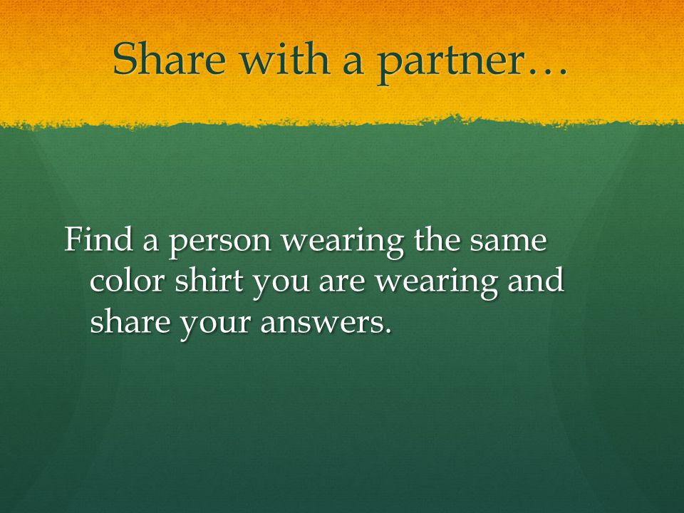 Share with a partner… Find a person wearing the same color shirt you are wearing and share your answers.