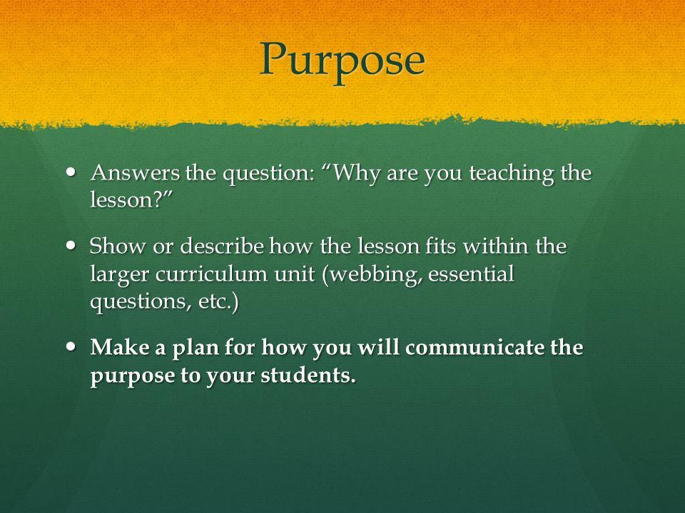 Purpose Answers the question: Why are you teaching the lesson.