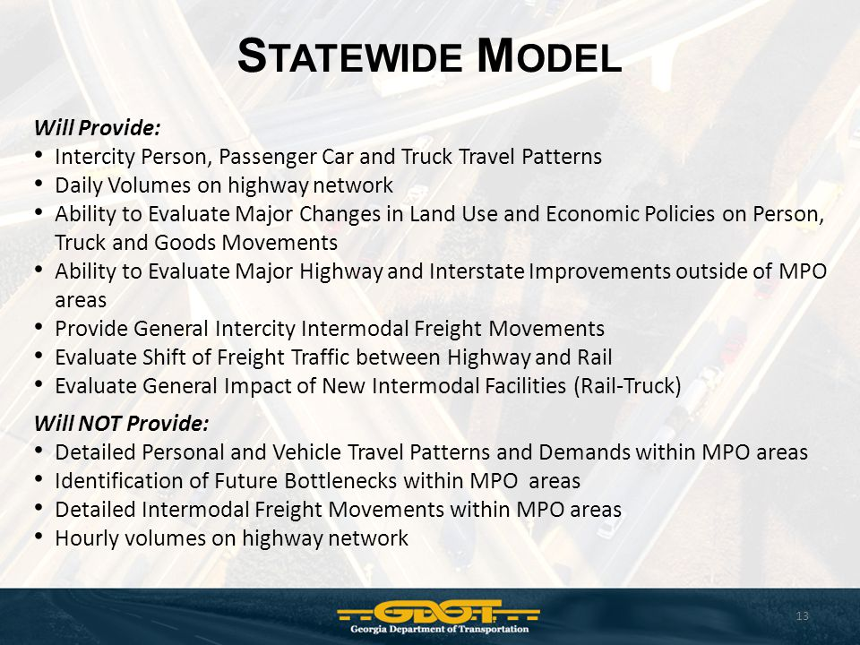 S TATEWIDE M ODEL 13 Will Provide: Intercity Person, Passenger Car and Truck Travel Patterns Daily Volumes on highway network Ability to Evaluate Majo