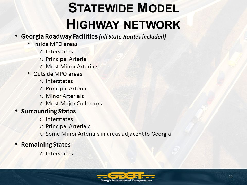 S TATEWIDE M ODEL H IGHWAY NETWORK 14 Georgia Roadway Facilities ( all State Routes included) Inside MPO areas o Interstates o Principal Arterial o Most Minor Arterials Outside MPO areas o Interstates o Principal Arterial o Minor Arterials o Most Major Collectors Surrounding States o Interstates o Principal Arterials o Some Minor Arterials in areas adjacent to Georgia Remaining States o Interstates