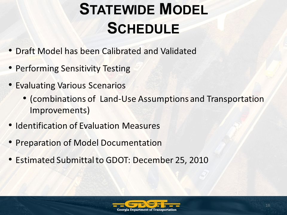 S TATEWIDE M ODEL S CHEDULE 16 Draft Model has been Calibrated and Validated Performing Sensitivity Testing Evaluating Various Scenarios (combinations of Land-Use Assumptions and Transportation Improvements) Identification of Evaluation Measures Preparation of Model Documentation Estimated Submittal to GDOT: December 25, 2010
