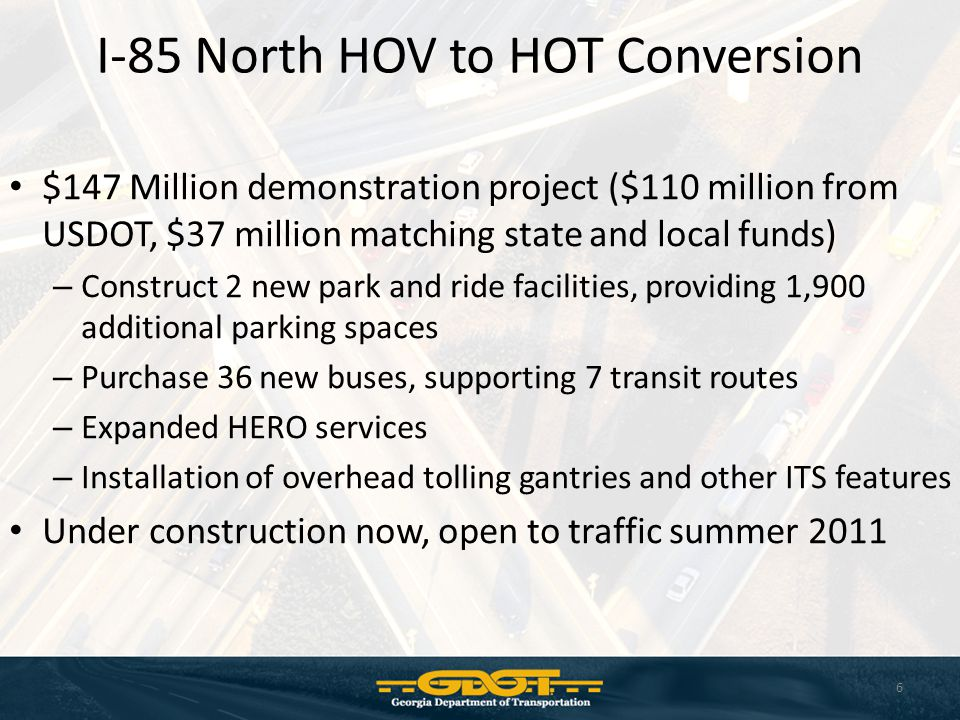 I-85 North HOV to HOT Conversion $147 Million demonstration project ($110 million from USDOT, $37 million matching state and local funds) – Construct 2 new park and ride facilities, providing 1,900 additional parking spaces – Purchase 36 new buses, supporting 7 transit routes – Expanded HERO services – Installation of overhead tolling gantries and other ITS features Under construction now, open to traffic summer