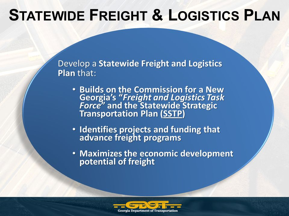 S TATEWIDE F REIGHT & L OGISTICS P LAN Develop a Statewide Freight and Logistics Plan that: Builds on the Commission for a New Georgias Freight and Logistics Task Force and the Statewide Strategic Transportation Plan (SSTP) Builds on the Commission for a New Georgias Freight and Logistics Task Force and the Statewide Strategic Transportation Plan (SSTP) Identifies projects and funding that advance freight programs Identifies projects and funding that advance freight programs Maximizes the economic development potential of freight Maximizes the economic development potential of freight