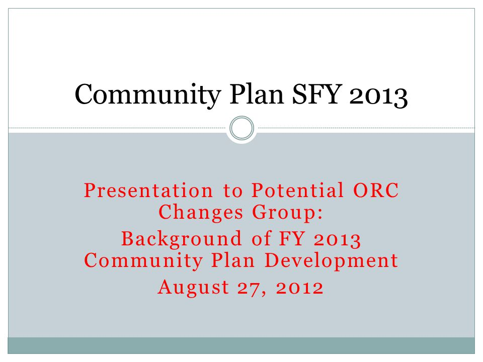 Presentation to Potential ORC Changes Group: Background of FY 2013 Community Plan Development August 27, 2012 Community Plan SFY 2013