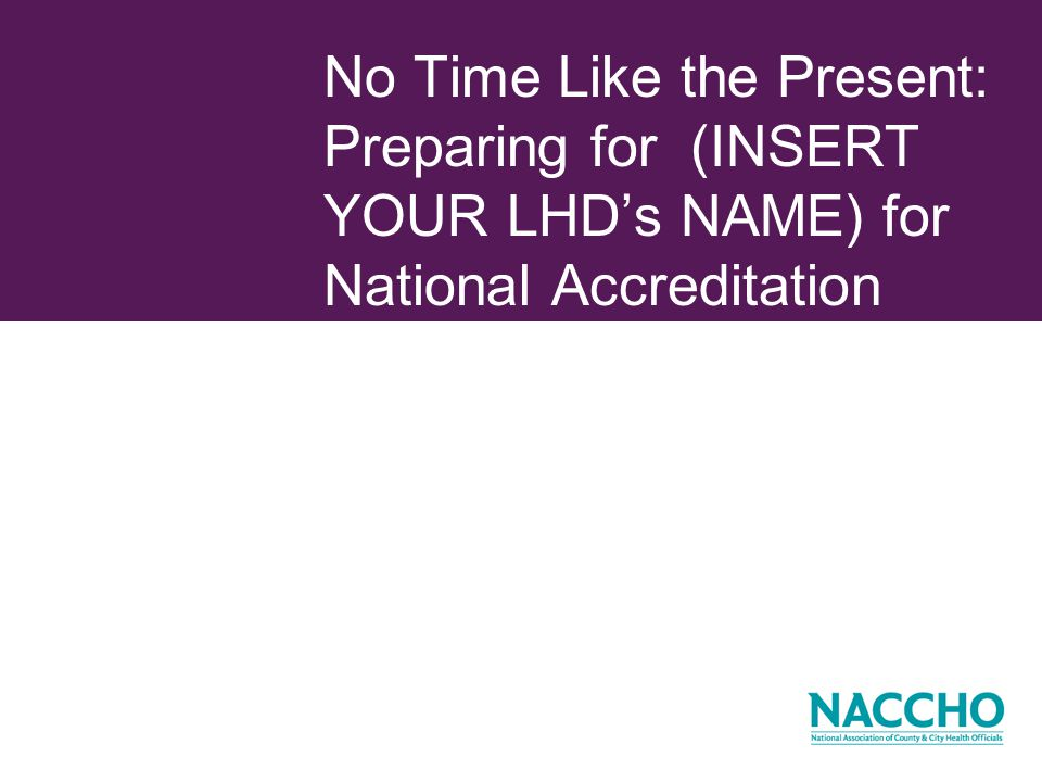 No Time Like the Present: Preparing for (INSERT YOUR LHDs NAME) for National Accreditation