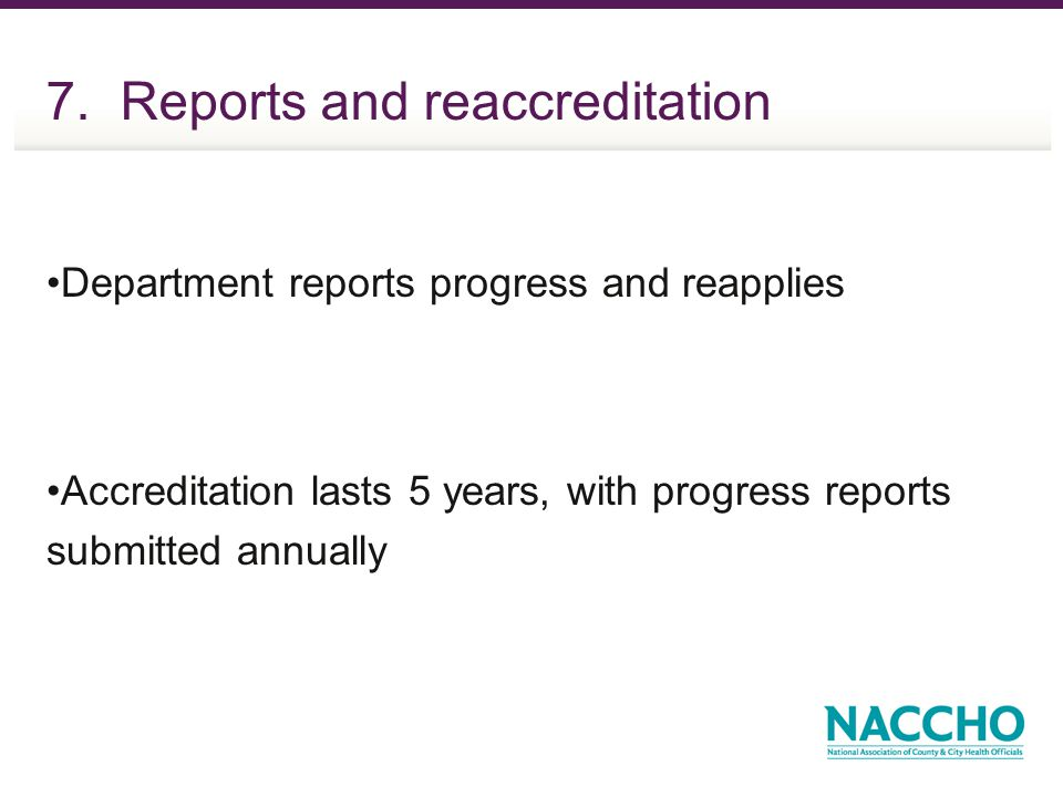 7. Reports and reaccreditation Department reports progress and reapplies Accreditation lasts 5 years, with progress reports submitted annually