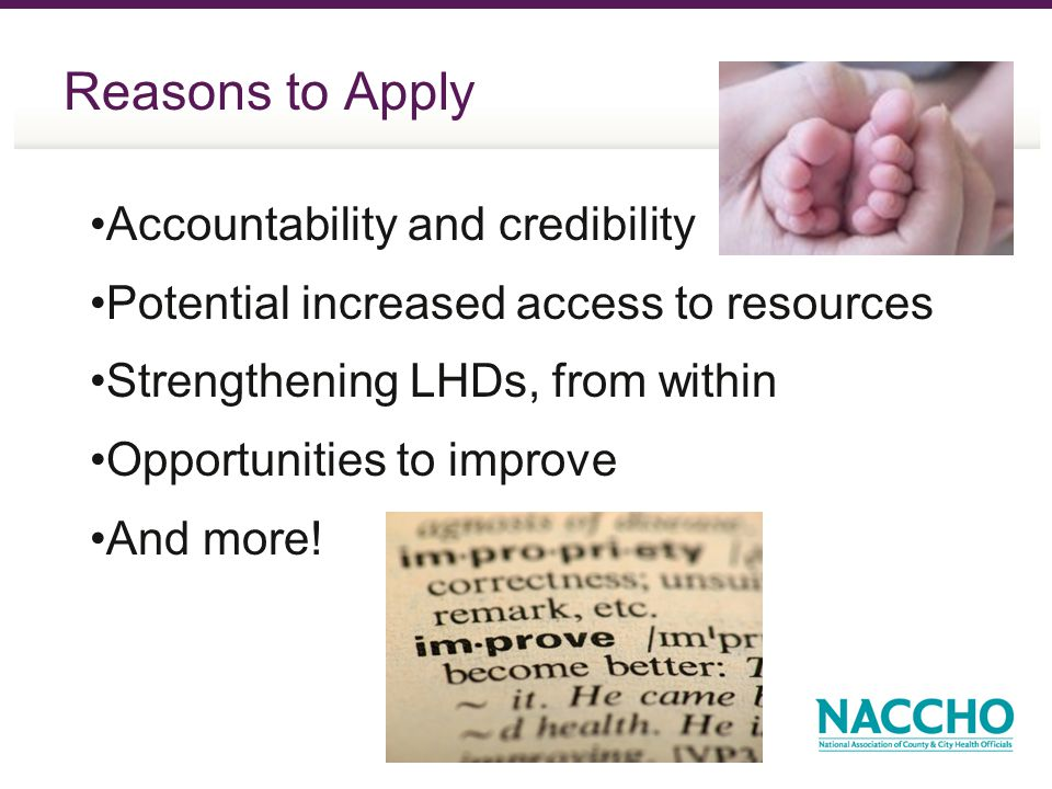 Reasons to Apply Accountability and credibility Potential increased access to resources Strengthening LHDs, from within Opportunities to improve And m