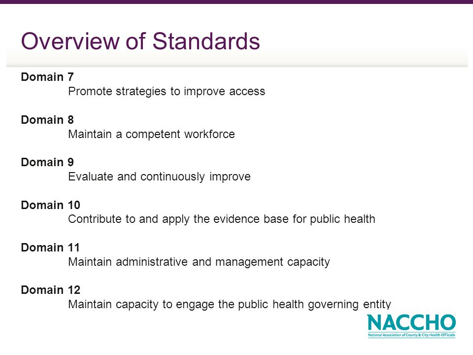 Overview of Standards Domain 7 Promote strategies to improve access Domain 8 Maintain a competent workforce Domain 9 Evaluate and continuously improve