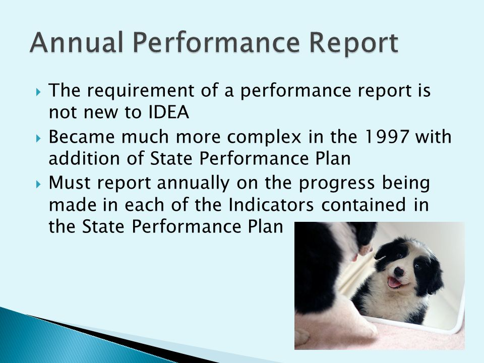 The requirement of a performance report is not new to IDEA Became much more complex in the 1997 with addition of State Performance Plan Must report annually on the progress being made in each of the Indicators contained in the State Performance Plan