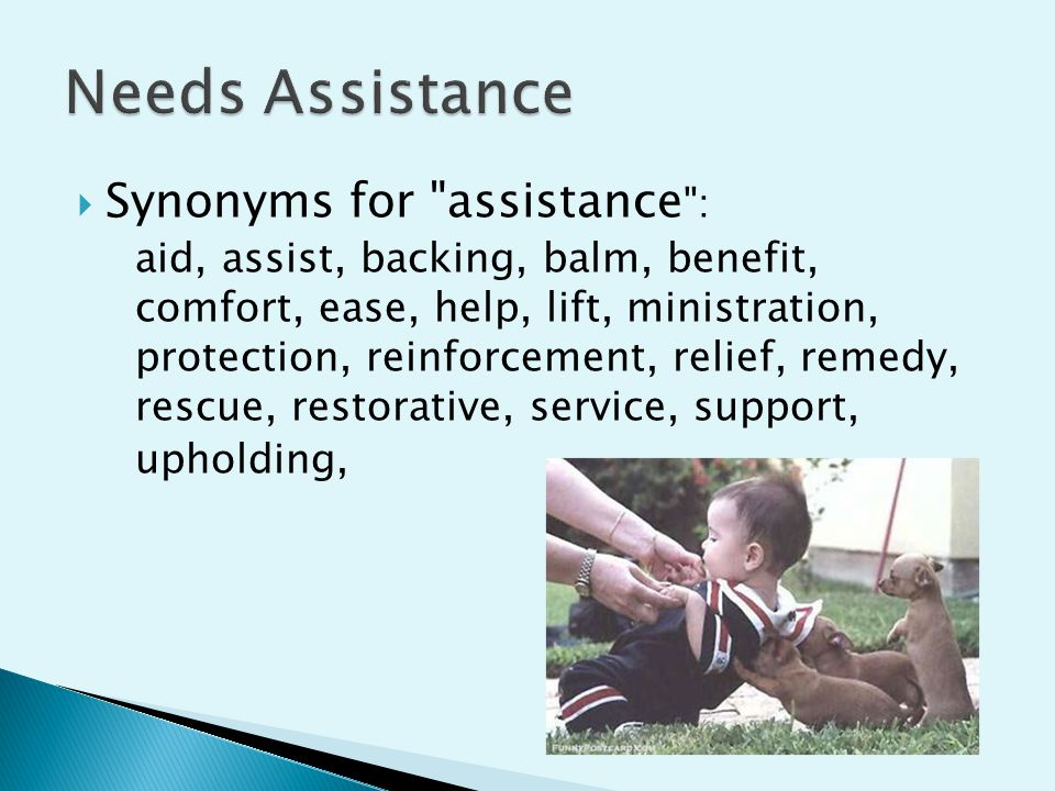 Synonyms for assistance : aid, assist, backing, balm, benefit, comfort, ease, help, lift, ministration, protection, reinforcement, relief, remedy, rescue, restorative, service, support, upholding,