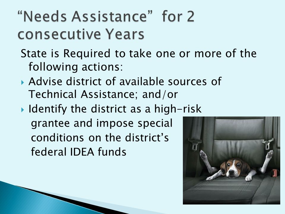 State is Required to take one or more of the following actions : Advise district of available sources of Technical Assistance; and/or Identify the district as a high-risk grantee and impose special conditions on the districts federal IDEA funds