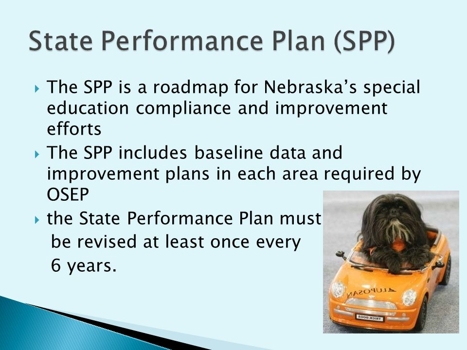 The SPP is a roadmap for Nebraskas special education compliance and improvement efforts The SPP includes baseline data and improvement plans in each area required by OSEP the State Performance Plan must be revised at least once every 6 years.