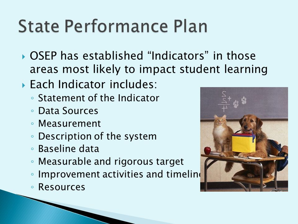 OSEP has established Indicators in those areas most likely to impact student learning Each Indicator includes: Statement of the Indicator Data Sources Measurement Description of the system Baseline data Measurable and rigorous target Improvement activities and timelines Resources