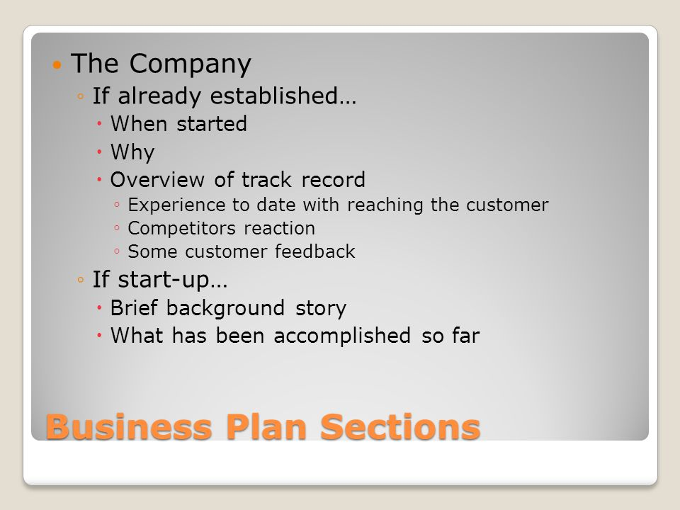 Business Plan Sections The Company If already established… When started Why Overview of track record Experience to date with reaching the customer Competitors reaction Some customer feedback If start-up… Brief background story What has been accomplished so far