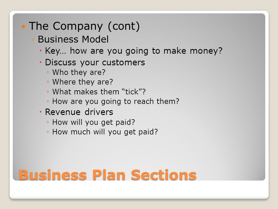 Business Plan Sections The Company (cont) Business Model Key… how are you going to make money? Discuss your customers Who they are? Where they are? Wh