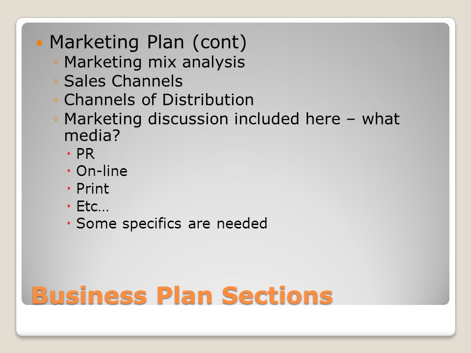 Business Plan Sections Marketing Plan (cont) Marketing mix analysis Sales Channels Channels of Distribution Marketing discussion included here – what