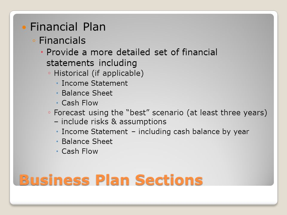 Business Plan Sections Financial Plan Financials Provide a more detailed set of financial statements including Historical (if applicable) Income Statement Balance Sheet Cash Flow Forecast using the best scenario (at least three years) – include risks & assumptions Income Statement – including cash balance by year Balance Sheet Cash Flow