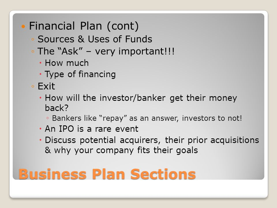 Business Plan Sections Financial Plan (cont) Sources & Uses of Funds The Ask – very important!!! How much Type of financing Exit How will the investor