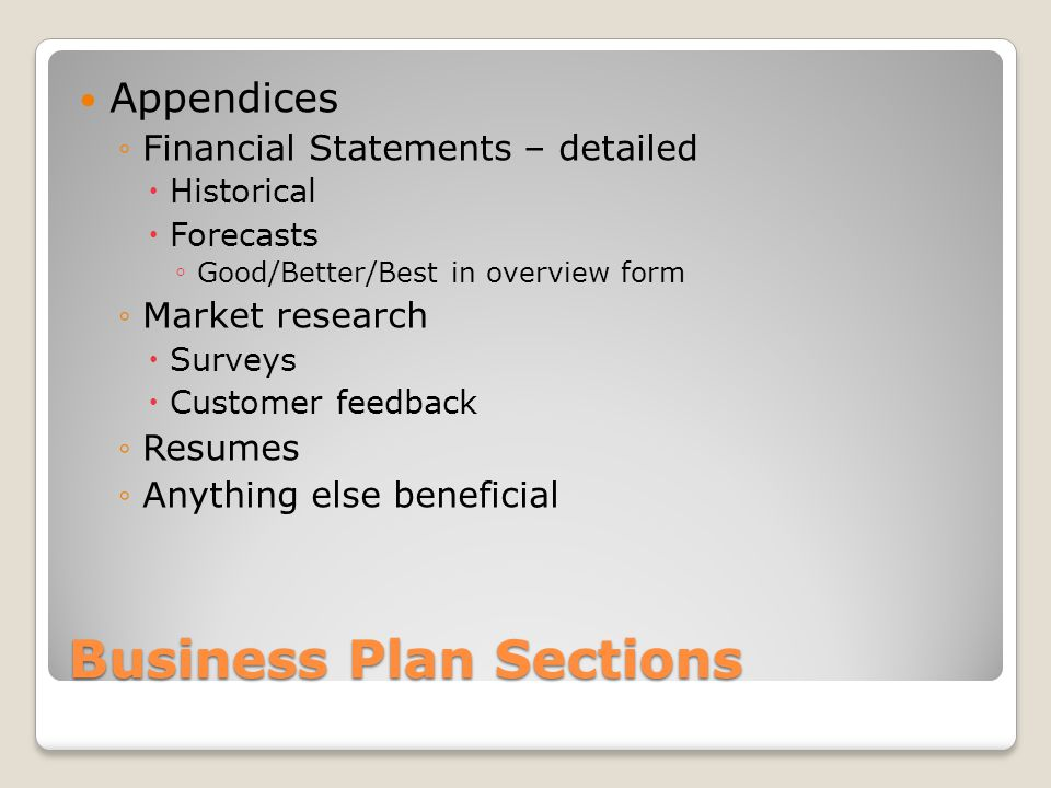 Business Plan Sections Appendices Financial Statements – detailed Historical Forecasts Good/Better/Best in overview form Market research Surveys Customer feedback Resumes Anything else beneficial