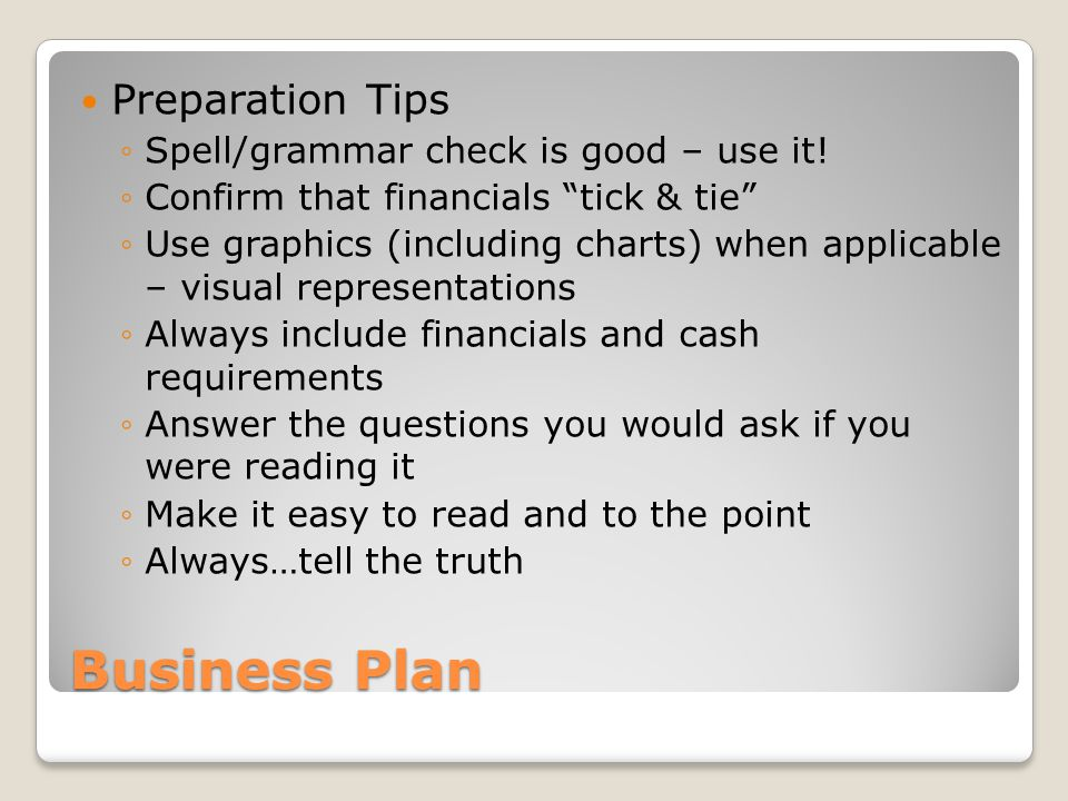 Business Plan Preparation Tips Spell/grammar check is good – use it! Confirm that financials tick & tie Use graphics (including charts) when applicabl