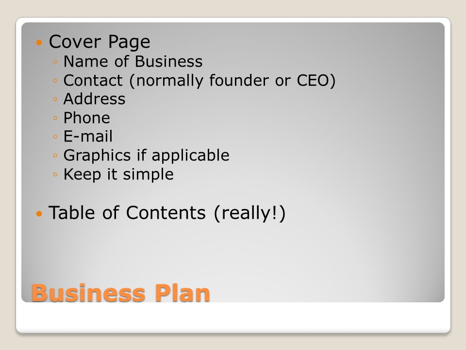 Business Plan Cover Page Name of Business Contact (normally founder or CEO) Address Phone E-mail Graphics if applicable Keep it simple Table of Contents (really!)