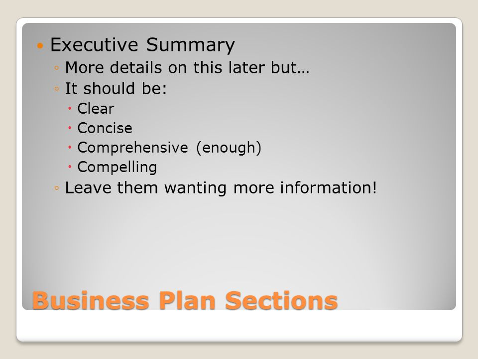 Business Plan Sections Executive Summary More details on this later but… It should be: Clear Concise Comprehensive (enough) Compelling Leave them want