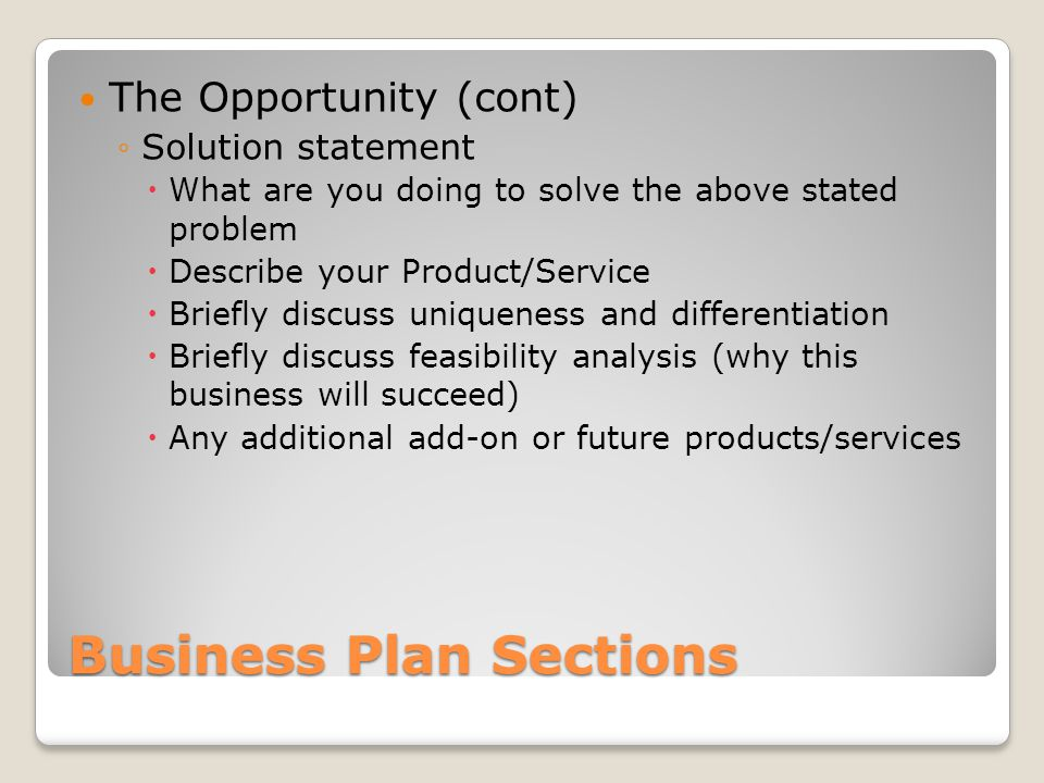 Business Plan Sections The Opportunity (cont) Solution statement What are you doing to solve the above stated problem Describe your Product/Service Briefly discuss uniqueness and differentiation Briefly discuss feasibility analysis (why this business will succeed) Any additional add-on or future products/services