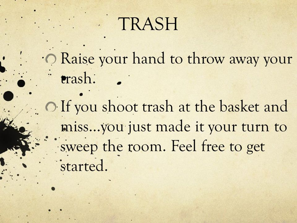 TRASH Raise your hand to throw away your trash. If you shoot trash at the basket and miss…you just made it your turn to sweep the room. Feel free to g