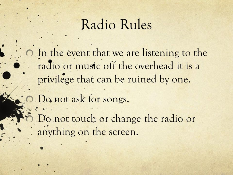 Radio Rules In the event that we are listening to the radio or music off the overhead it is a privilege that can be ruined by one. Do not ask for song