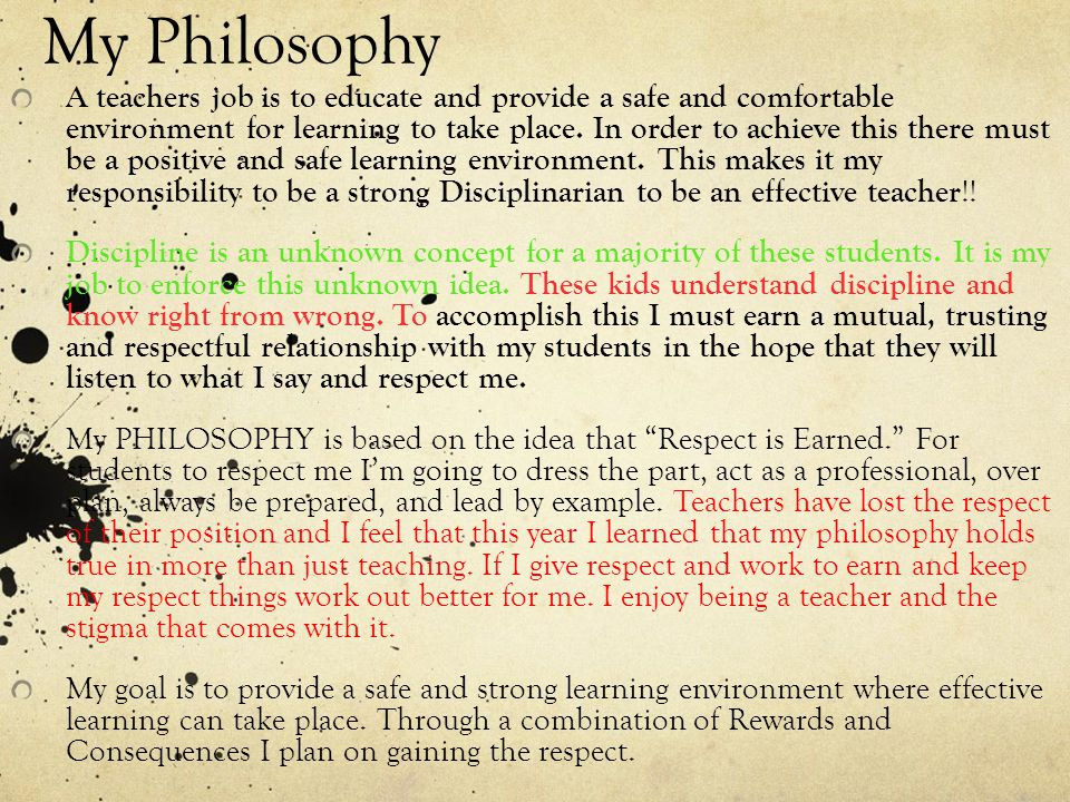 My Philosophy A teachers job is to educate and provide a safe and comfortable environment for learning to take place. In order to achieve this there m