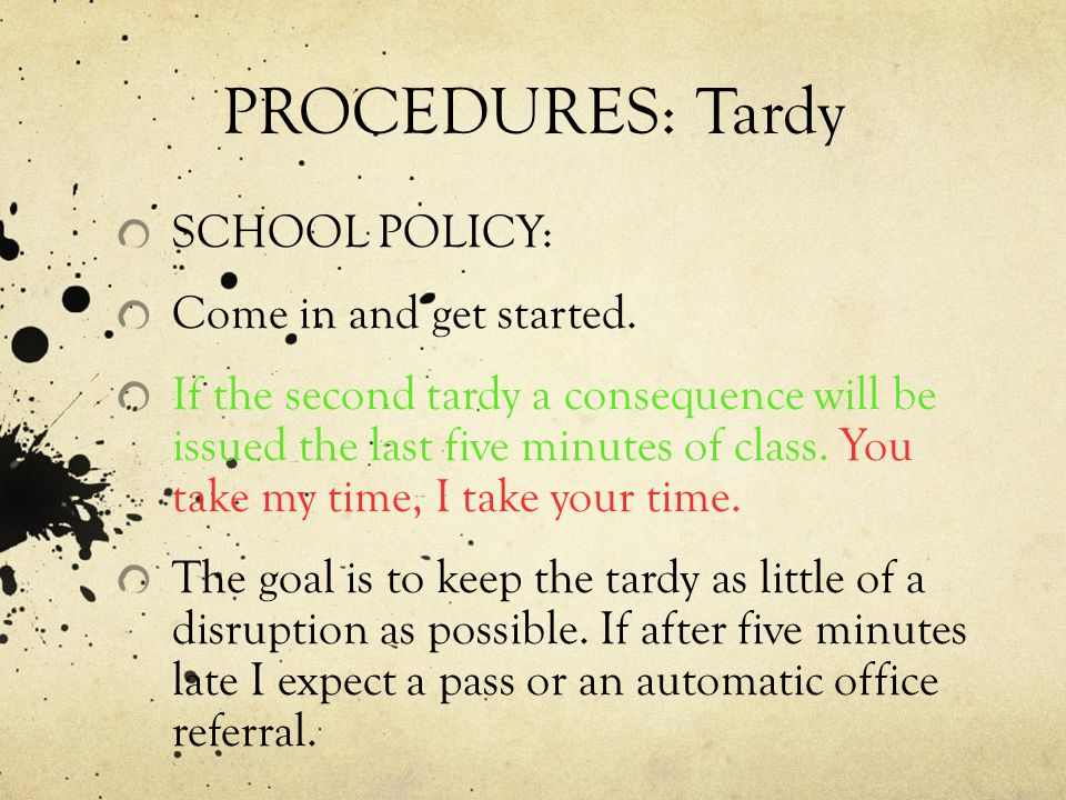 PROCEDURES: Tardy SCHOOL POLICY: Come in and get started. If the second tardy a consequence will be issued the last five minutes of class. You take my