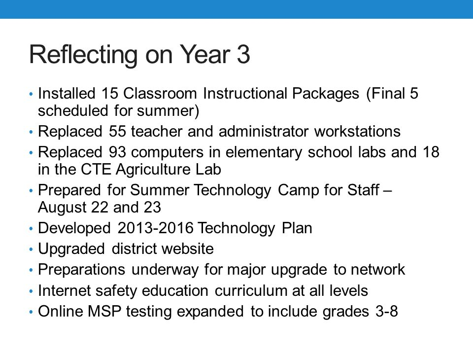Next Steps Develop a scope and sequence/curriculum for grades K-5 Plan and pilot the best way to implement mobile devices Expand Tech Competency Program to include Level 4 (Technology Integration) Install last Classroom Instructional Packages Complete rebuild of network server room Install wireless network all buildings Add new computer lab at Lakewood Middle School