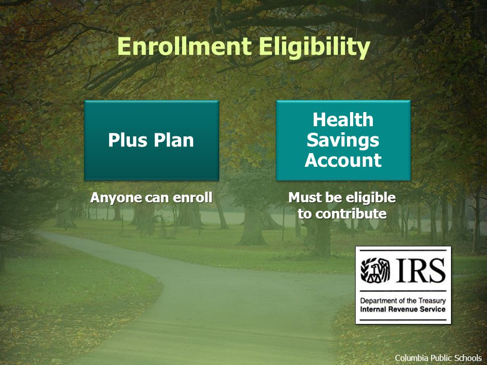 Enrollment Eligibility Columbia Public Schools Anyone can enroll Must be eligible to contribute Plus Plan Health Savings Account