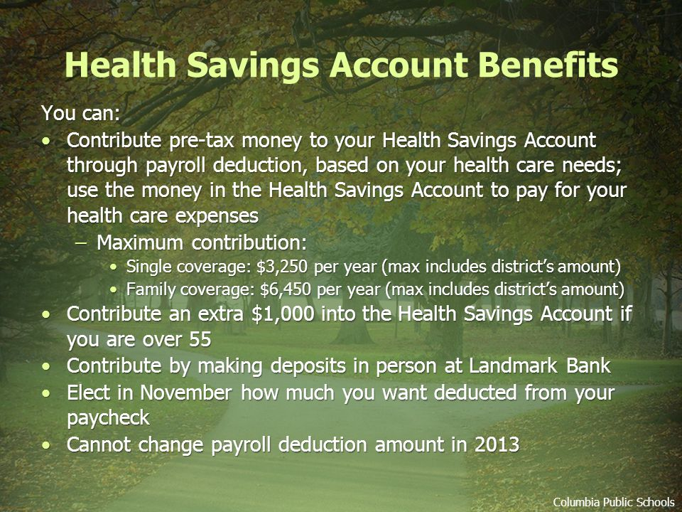 Health Savings Account Benefits Columbia Public Schools You can: Contribute pre-tax money to your Health Savings Account through payroll deduction, based on your health care needs; use the money in the Health Savings Account to pay for your health care expensesContribute pre-tax money to your Health Savings Account through payroll deduction, based on your health care needs; use the money in the Health Savings Account to pay for your health care expenses –Maximum contribution: Single coverage: $3,250 per year (max includes districts amount)Single coverage: $3,250 per year (max includes districts amount) Family coverage: $6,450 per year (max includes districts amount)Family coverage: $6,450 per year (max includes districts amount) Contribute an extra $1,000 into the Health Savings Account if you are over 55Contribute an extra $1,000 into the Health Savings Account if you are over 55 Contribute by making deposits in person at Landmark BankContribute by making deposits in person at Landmark Bank Elect in November how much you want deducted from your paycheckElect in November how much you want deducted from your paycheck Cannot change payroll deduction amount in 2013Cannot change payroll deduction amount in 2013